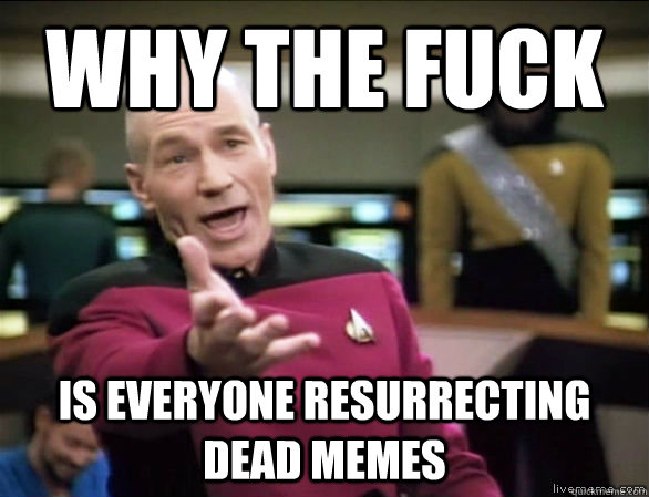 why the fuck is everyone resurrecting dead memes - Annoyed Picard HD