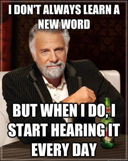 i dont always learn a new word but when i do i start heari - The Most Interesting Man In The World