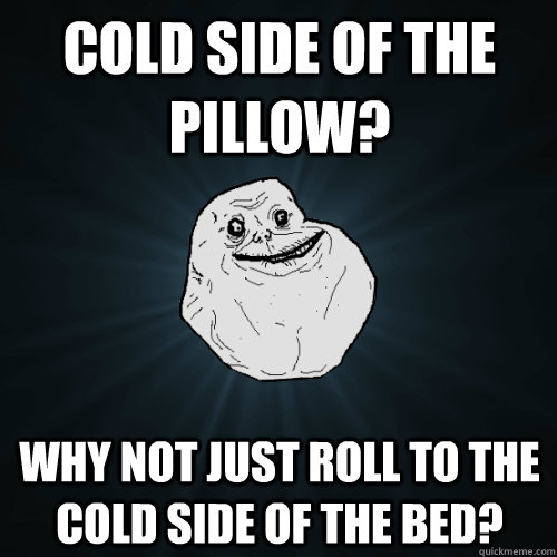 cold side of the pillow why not just roll to the cold side  - Forever Alone