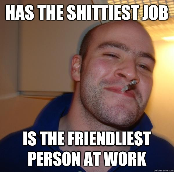 Has the shittiest job Is the friendliest person at work - Good Guy Greg