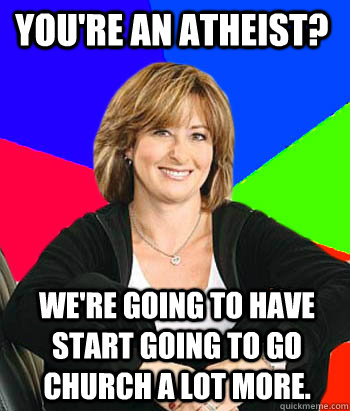 youre an atheist were going to have start going to go chu - Sheltering Suburban Mom