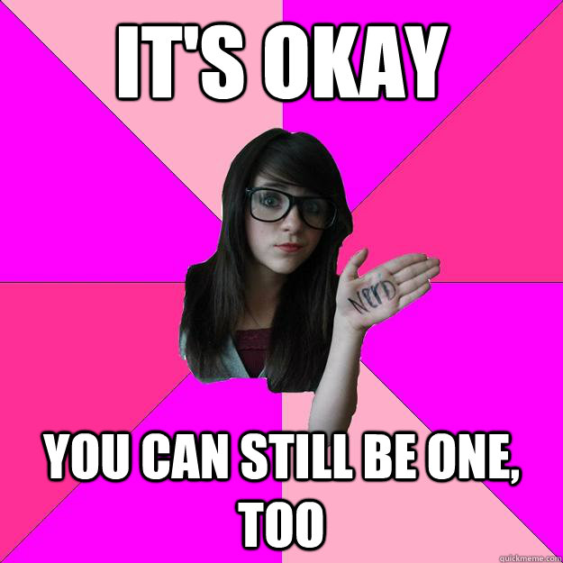 its okay you can still be one too - Idiot Nerd Girl