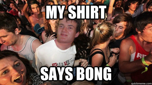 my shirt says bong - Sudden Clarity 10 Guy