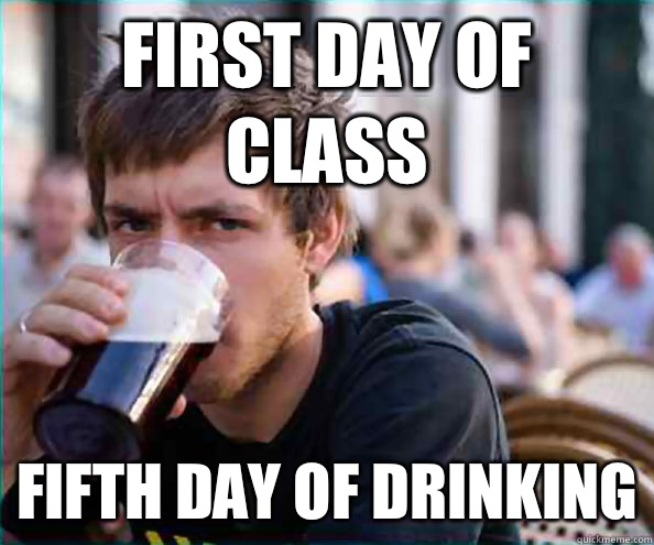 First day of class Fifth day of drinking  - Lazy College Senior