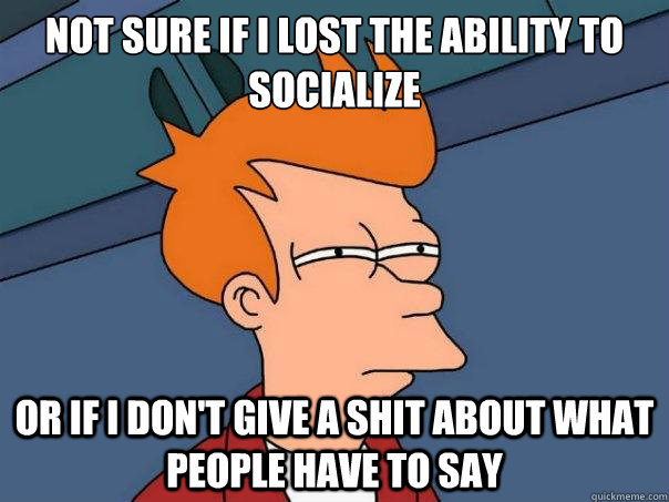 not sure if i lost the ability to socialize or if i dont gi - Futurama Fry