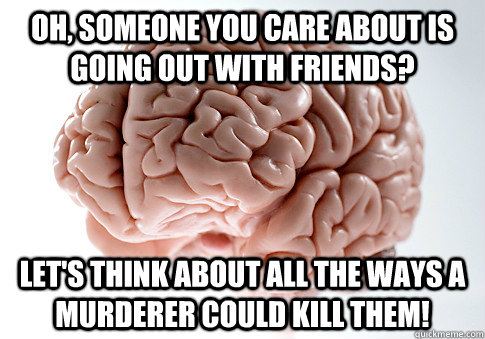 oh someone you care about is going out with friends lets  - Scumbag Brain