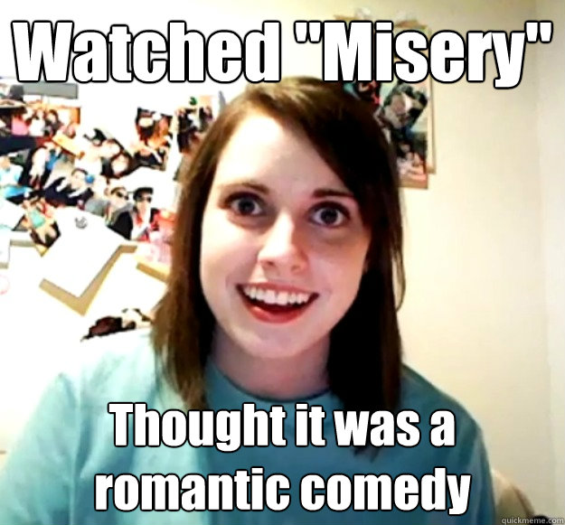 watched misery thought it was a romantic comedy - Overly Attached Girlfriend