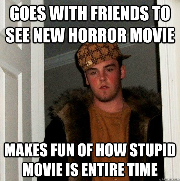 goes with friends to see new horror movie makes fun of how s - Scumbag Steve