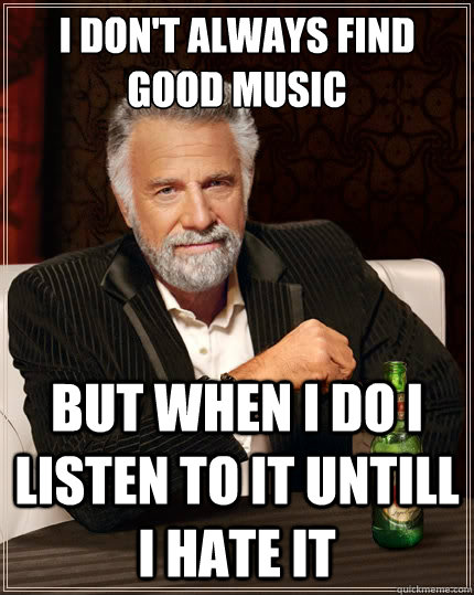 i dont always find good music but when i do i listen to it  - The Most Interesting Man In The World