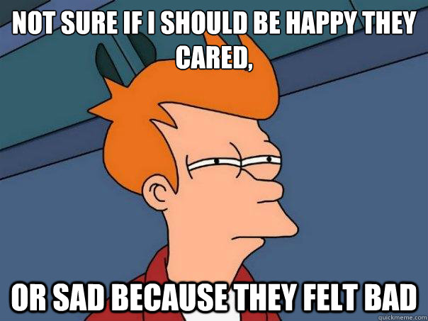 not sure if i should be happy they cared or sad because the - Futurama Fry