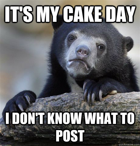 its my cake day i dont know what to post - Confession Bear