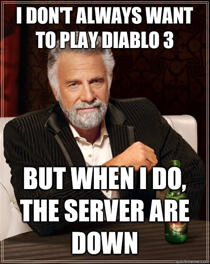 I dont always want to play diablo 3 but when I do the server - The Most Interesting Man In The World