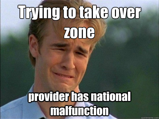 trying to take over zone provider has national malfunction - Dawson Sad