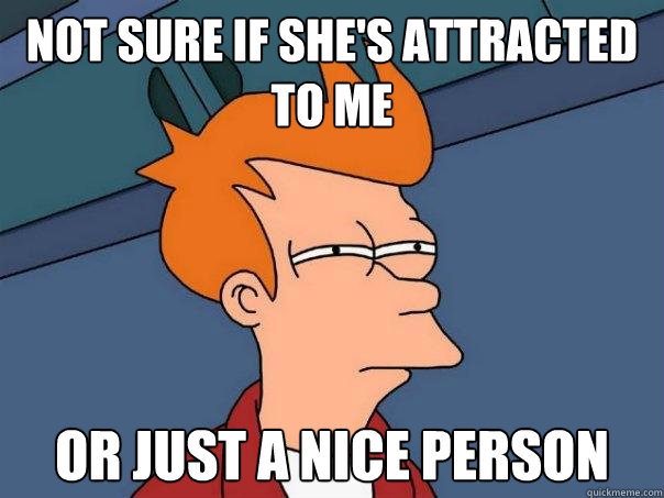 not sure if shes attracted to me or just a nice person - Futurama Fry
