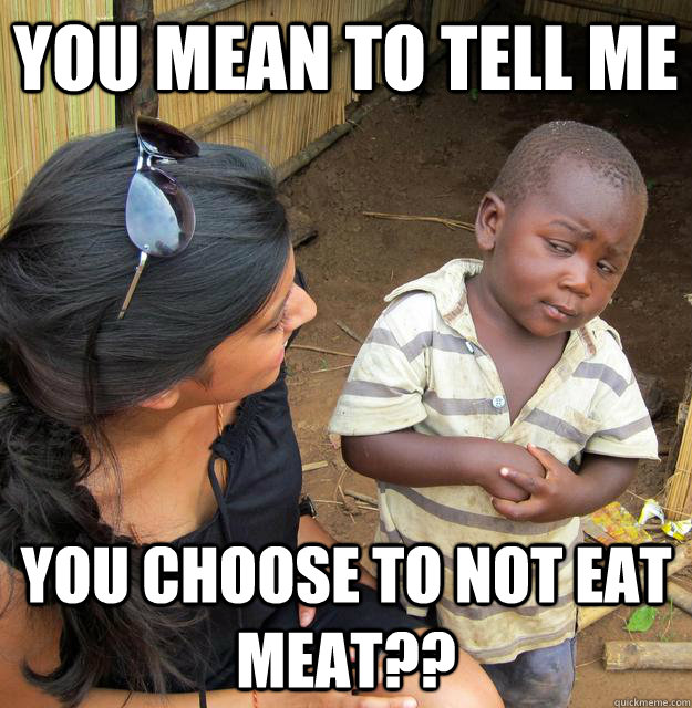 you mean to tell me you choose to not eat meat - Skeptical Third World Child