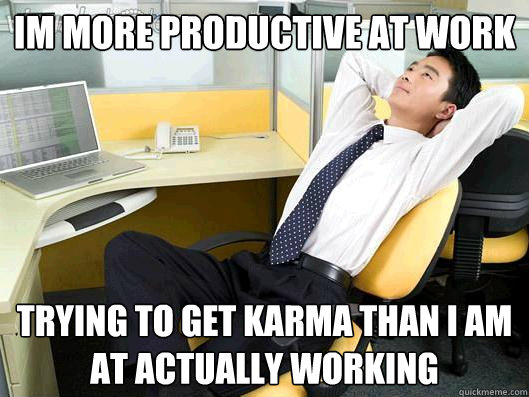 im more productive at work trying to get karma than i am at  - Office Thoughts