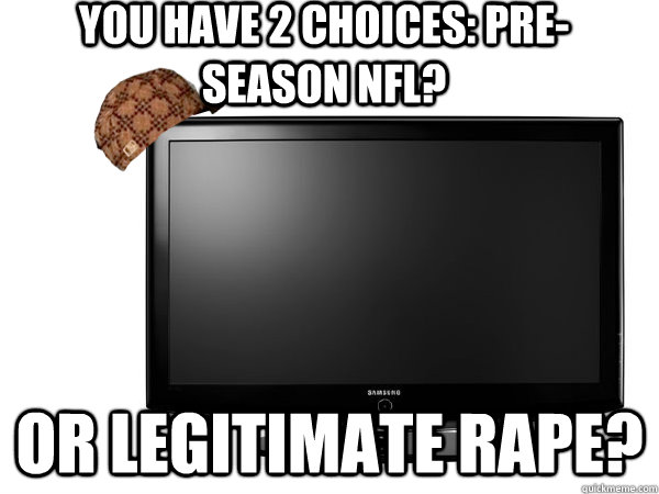 you have 2 choices preseason nfl or legitimate rape - Scumbag TV