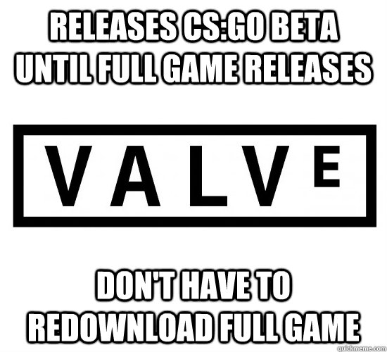 releases csgo beta until full game releases dont have to r - Good Guy Valve