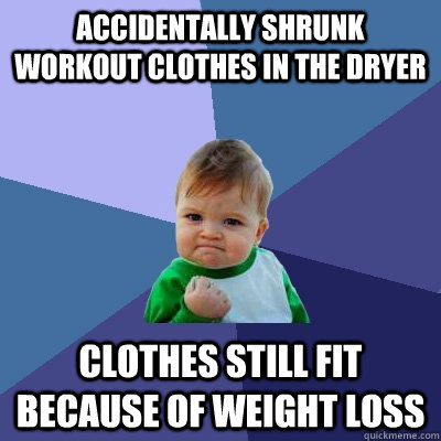 accidentally shrunk workout clothes in the dryer clothes sti - Success Kid