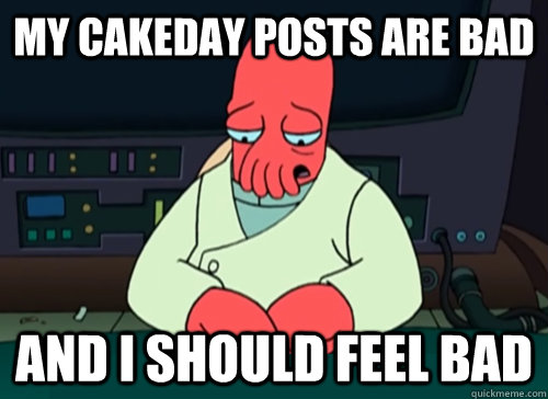 my cakeday posts are bad and i should feel bad - sad zoidberg