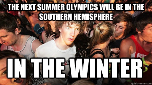 the next summer olympics will be in the southern hemisphere  - Sudden Clarity Clarence