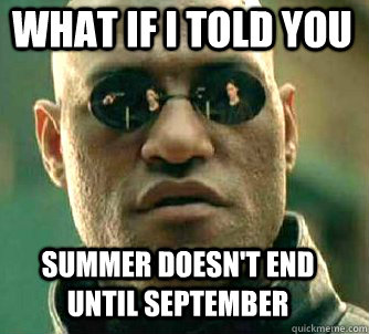 what if i told you summer doesnt end until september  - Matrix Morpheus