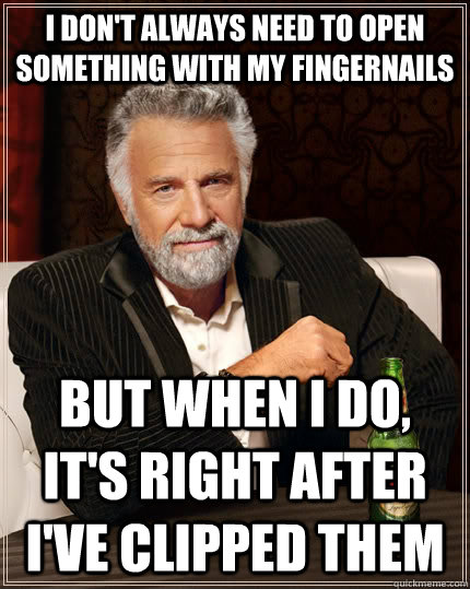 i dont always need to open something with my fingernails bu - The Most Interesting Man In The World