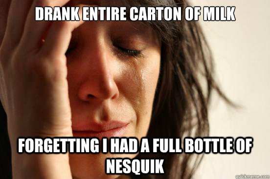 drank entire carton of milk forgetting i had a full bottle o - First World Problems