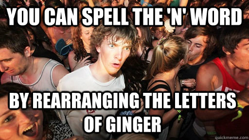 you can spell the n word by rearranging the letters of gin - Sudden Clarity Clarence