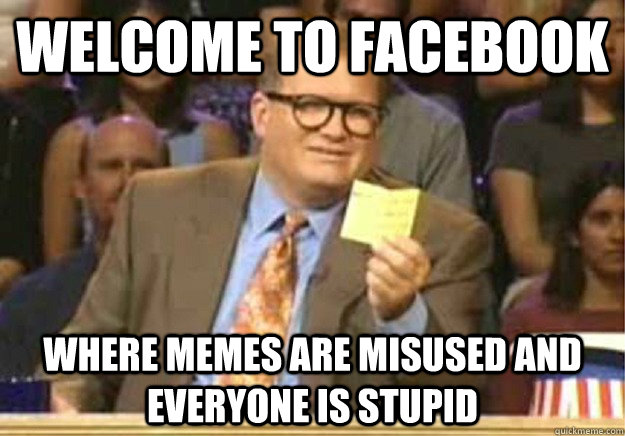 welcome to facebook where memes are misused and everyone is  - Welcome to