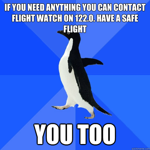 if you need anything you can contact flight watch on 1220  - Socially Awkward Penguin