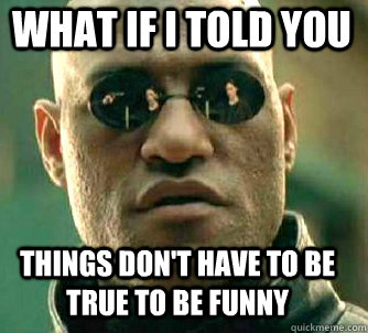 what if i told you things dont have to be true to be funny - Matrix Morpheus