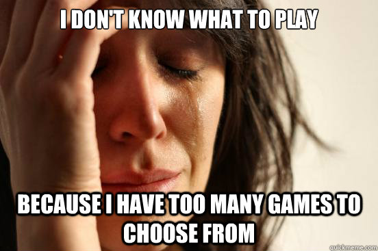 i dont know what to play because i have too many games to  - First World Problems