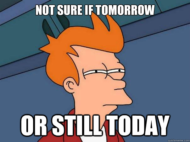 not sure if tomorrow or still today - Futurama Fry