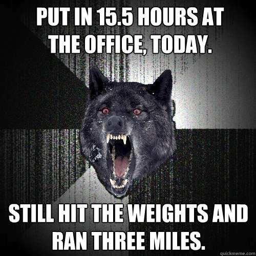 put in 155 hours at the office today still hit the  - Insanity Wolf
