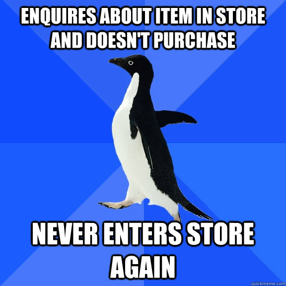 enquires about item in store and doesnt purchase never ente - Socially Awkward Penguin