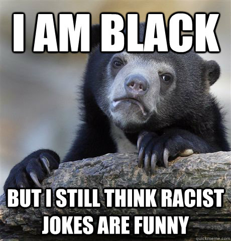 i am black but i still think racist jokes are funny - Confession Bear