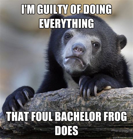 im guilty of doing everything that foul bachelor frog does - Confession Bear