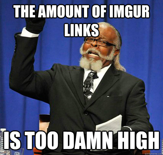 the amount of imgur links is too damn high - Jimmy McMillan