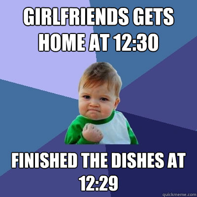 girlfriends gets home at 1230 finished the dishes at 1229 - Success Kid