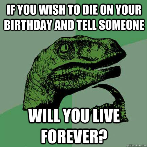 if you wish to die on your birthday and tell someone will yo - Philosoraptor