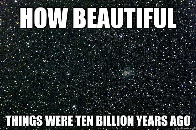 how beautiful things were ten billion years ago -