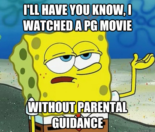 ill have you know i watched a pg movie without parental gu - Tough Spongebob