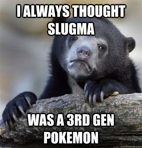 i always thought slugma was a 3rd gen pokemon - Confession Bear