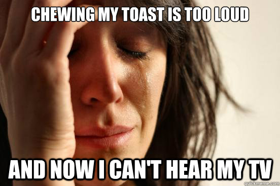 chewing my toast is too loud and now i cant hear my tv - First World Problems