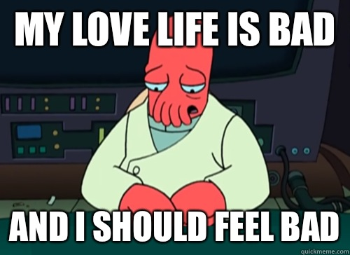 My love life is bad and i should feel bad - sad zoidberg
