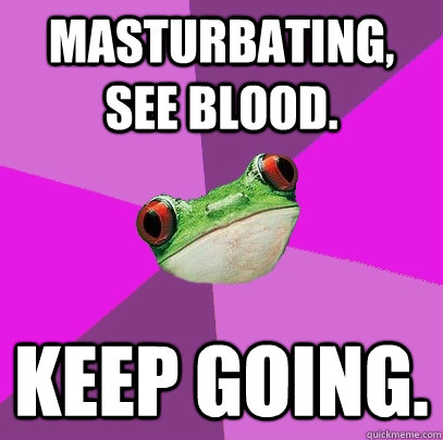 masturbating see blood keep going - Foul Bachelorette Frog