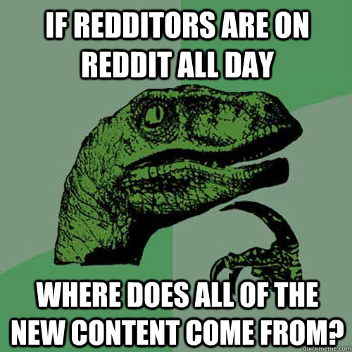 if redditors are on reddit all day where does all of the new - Philosoraptor