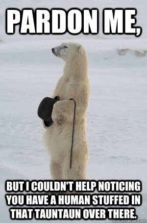 pardon me but i couldnt help noticing you have a human stu - Trickster Gentleman Polarbear