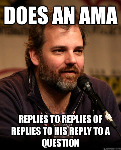 does an ama replies to replies of replies to his reply to a  - Good Guy Dan Harmon